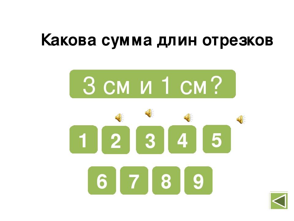 4 см и 2 см? 9 8 7 6 5 4 3 2 1 Какова сумма длин отрезков