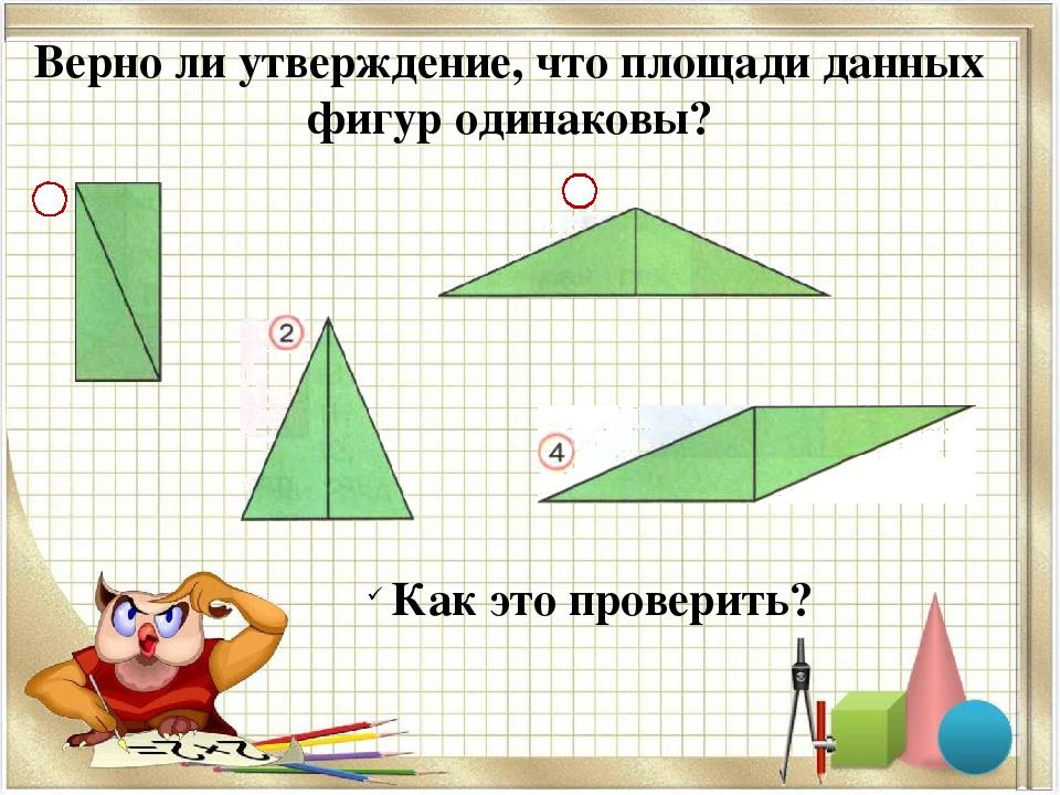 Верно ли утверждение, что площади данных фигур одинаковы? 1 3 Как это проверить?