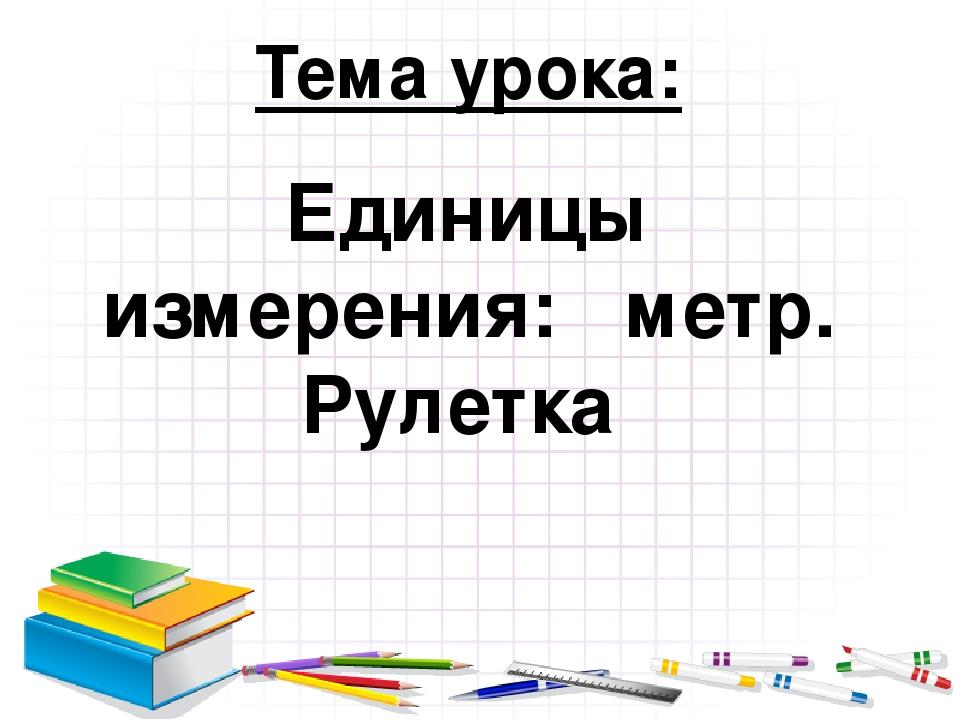 Тема урока: Единицы измерения: метр. Рулетка