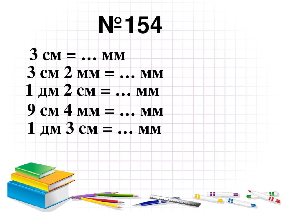 №154 3 см = … мм 3 см 2 мм = … мм 1 дм 2 см = … мм 9 см 4 мм = … мм 1 дм 3 см...