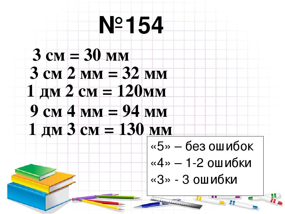 №154 3 см = 30 мм 3 см 2 мм = 32 мм 1 дм 2 см = 120мм 9 см 4 мм = 94 мм 1 дм...