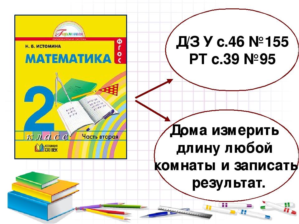 Д/З У с.46 №155 РТ с.39 №95 Дома измерить длину любой комнаты и записать резу...