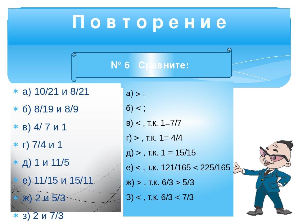 а) 10/21 и 8/21 б) 8/19 и 8/9 в) 4/ 7 и 1 г) 7/4 и 1 д) 1 и 11/5 е) 11/15 и 1...