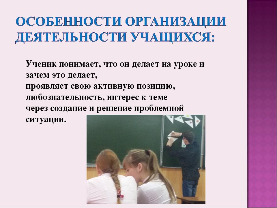Ученик понимает, что он делает на уроке и зачем это делает, проявляет свою ак...