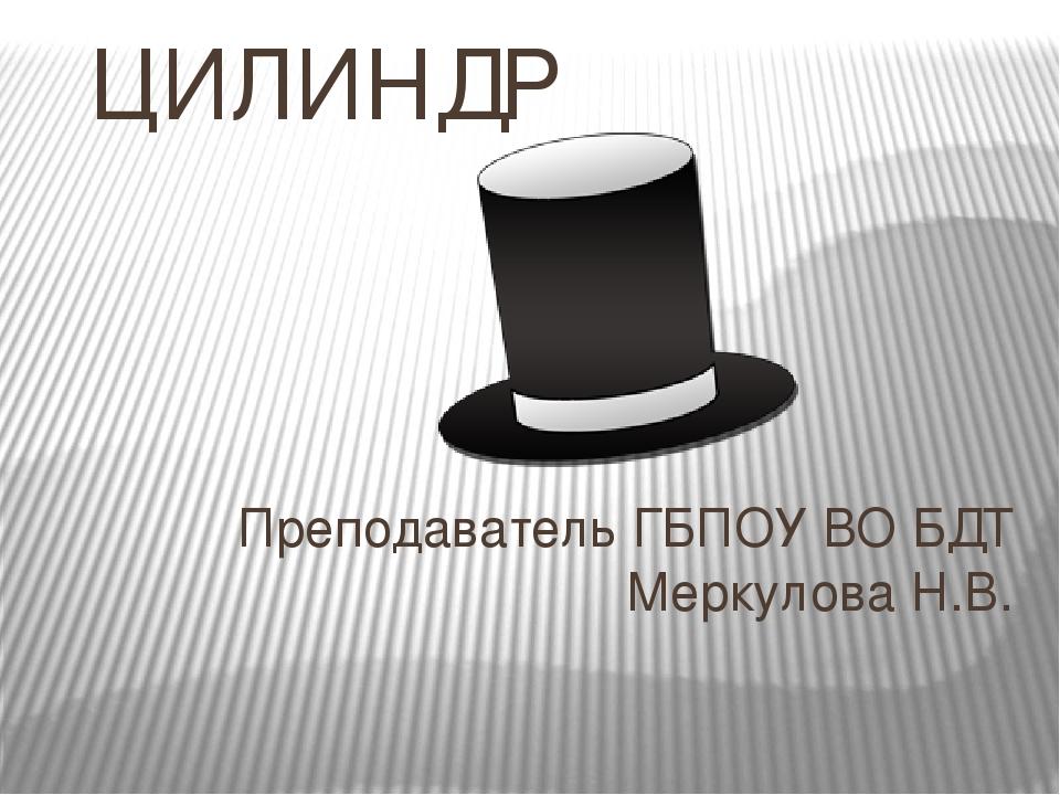 ЦИЛИНДР Преподаватель ГБПОУ ВО БДТ Меркулова Н.В.