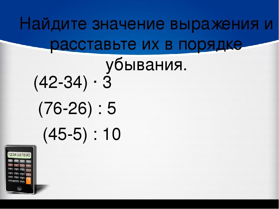 Найдите значение выражения и расставьте их в порядке убывания. (42-34) ∙ 3 (7...
