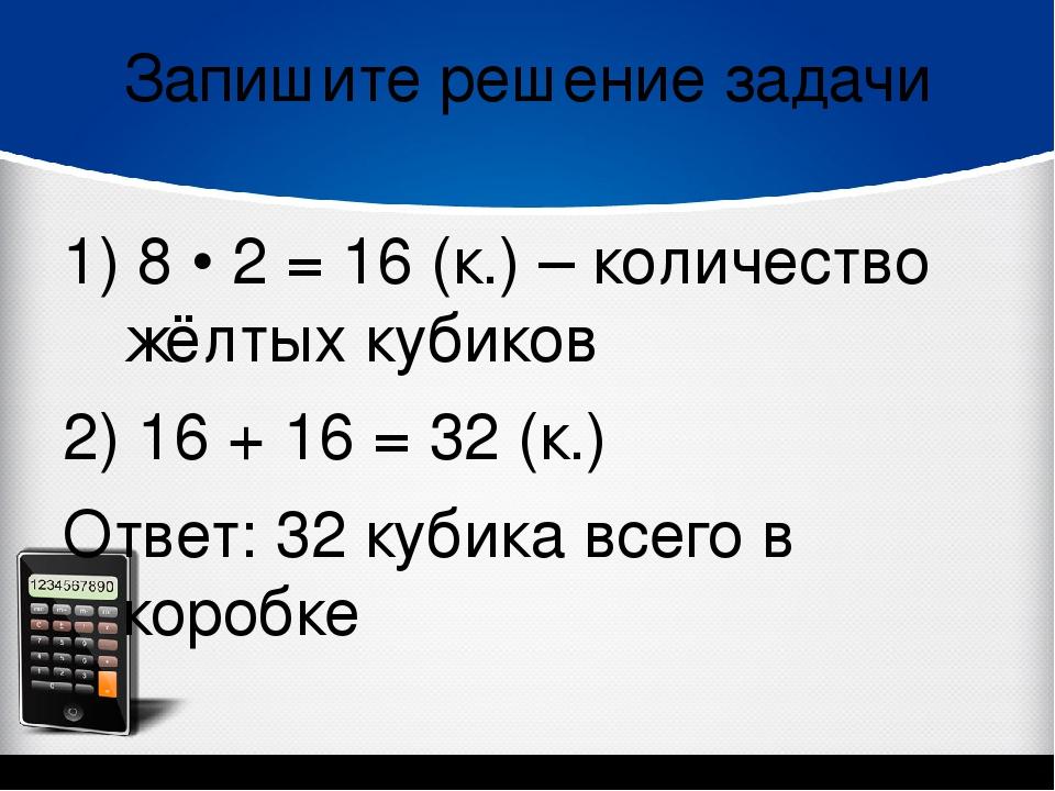 Запишите решение задачи 1) 8 • 2 = 16 (к.) – количество жёлтых кубиков 2) 16...