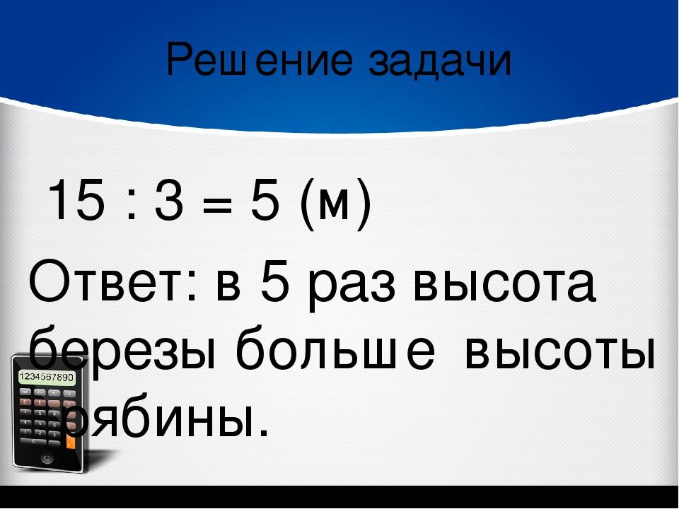Решение задачи 15 : 3 = 5 (м) Ответ: в 5 раз высота березы больше высоты рябины.