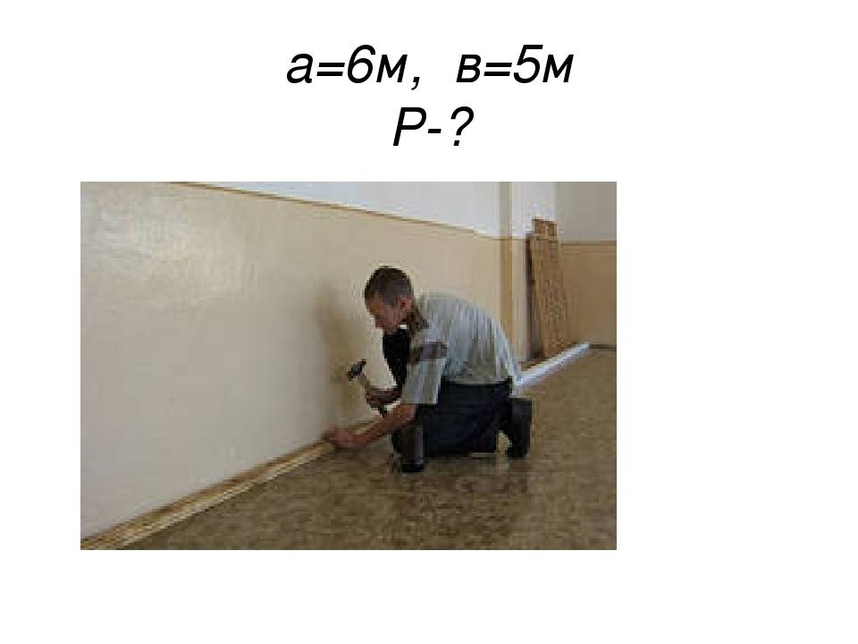 а=6м, в=5м Р-?