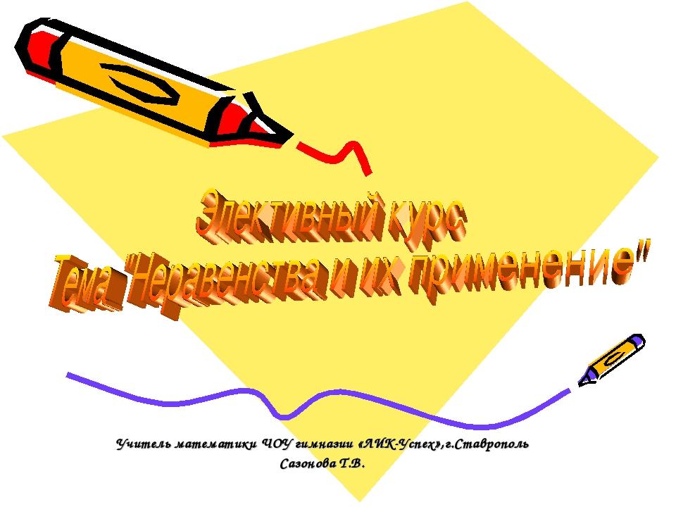 Учитель математики ЧОУ гимназии «ЛИК-Успех»,г.Ставрополь Сазонова Т.В.