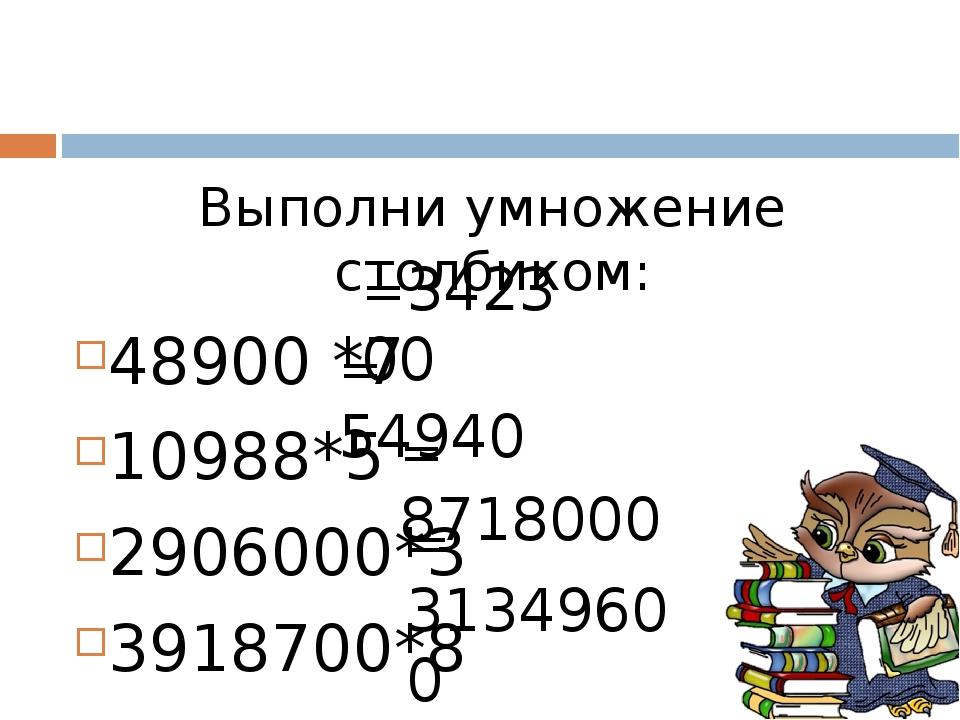 Выполни умножение столбиком: 48900 *7 10988*5 2906000*3 3918700*8 =342300 = 5...