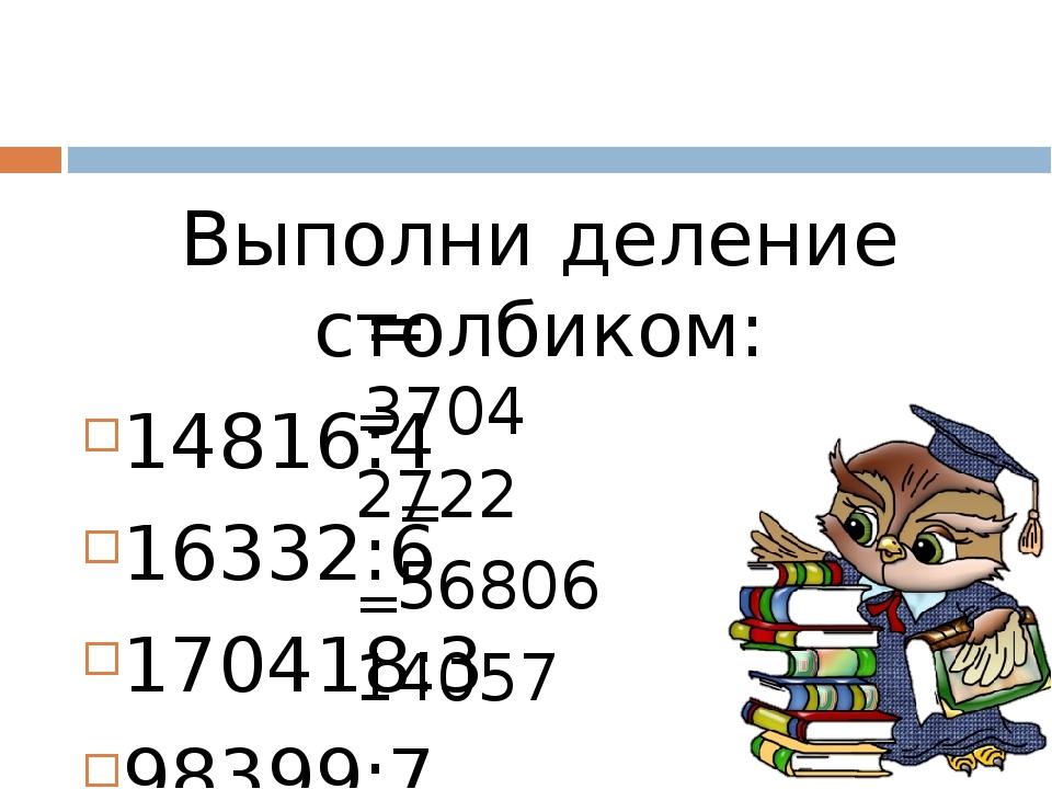 Выполни деление столбиком: 14816:4 16332:6 170418:3 98399:7 = 3704 = 2722 = 5...
