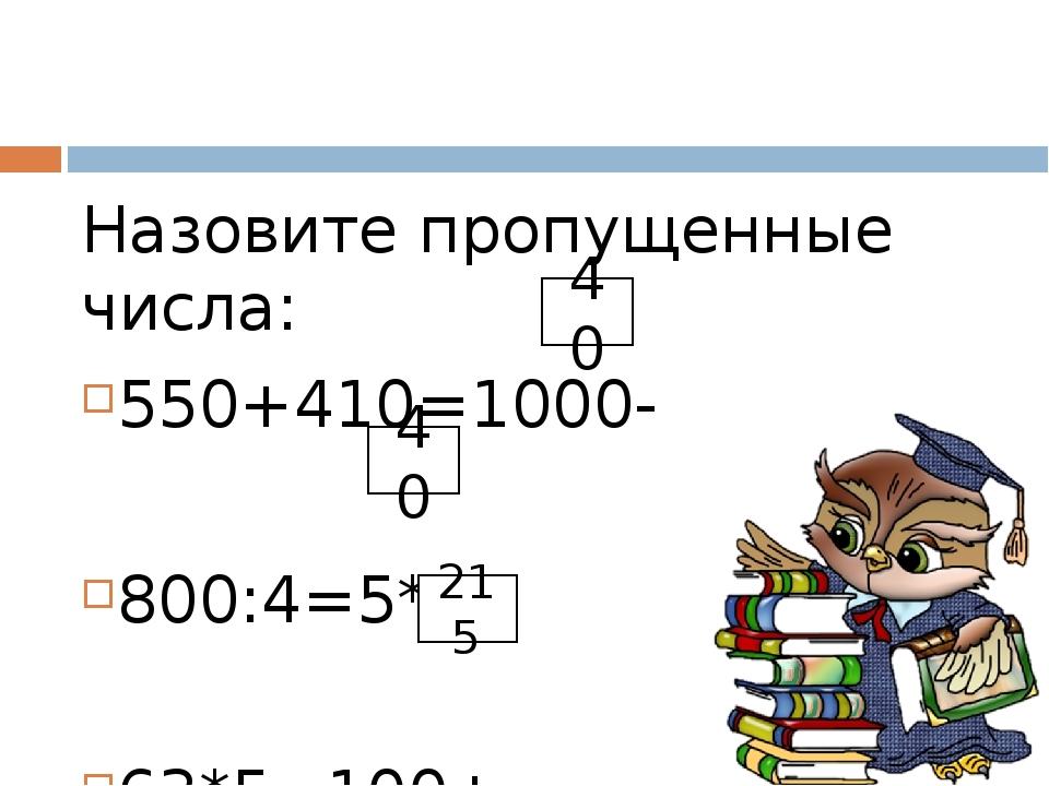 Назовите пропущенные числа: 550+410=1000- 800:4=5* 63*5=100+ 40 40 215