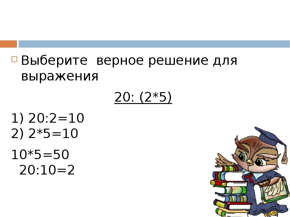 Выберите верное решение для выражения 20: (2*5) 1) 20:2=10 2) 2*5=10 10*5=50...