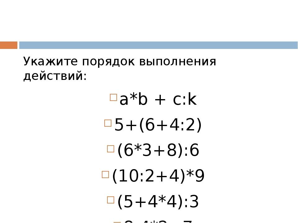 Укажите порядок выполнения действий: a*b + c:k 5+(6+4:2) (6*3+8):6 (10:2+4)*9...