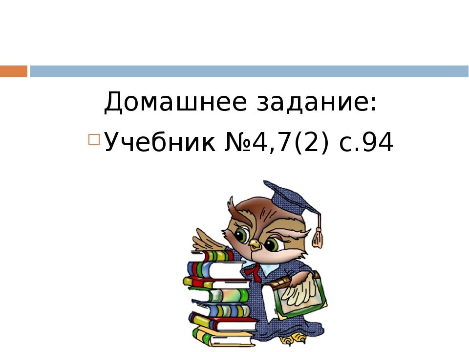Домашнее задание: Учебник №4,7(2) с.94
