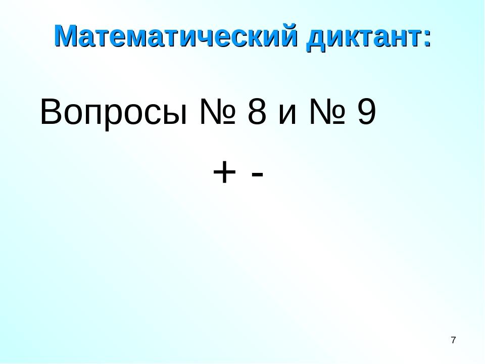 Математический диктант: Вопросы № 8 и № 9 + - *