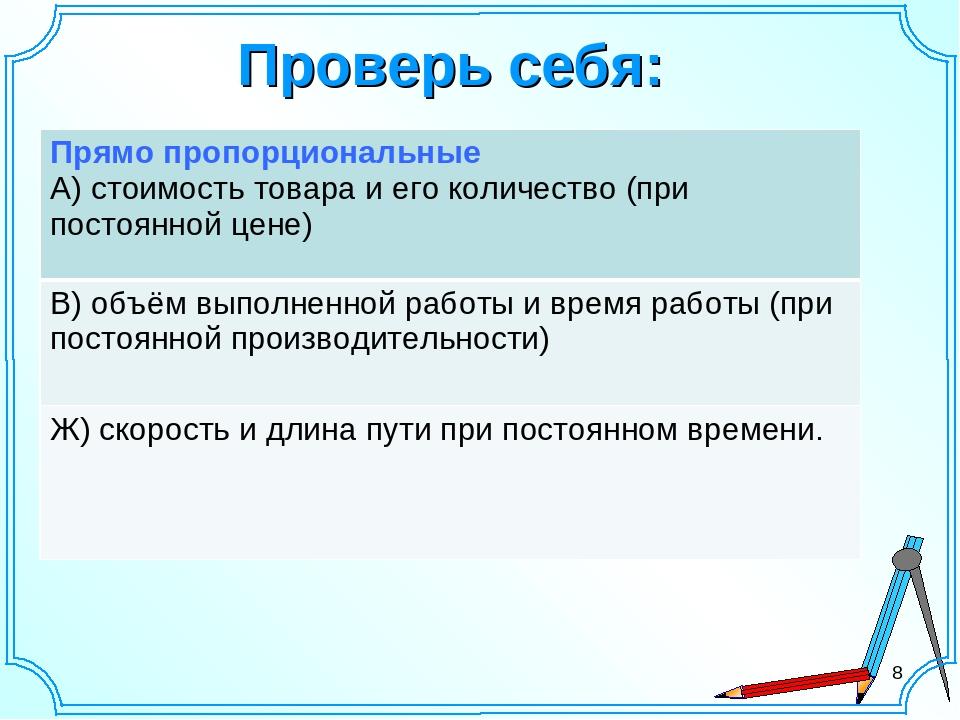 Проверь себя: * Прямо пропорциональные А) стоимость товара и его количество (...