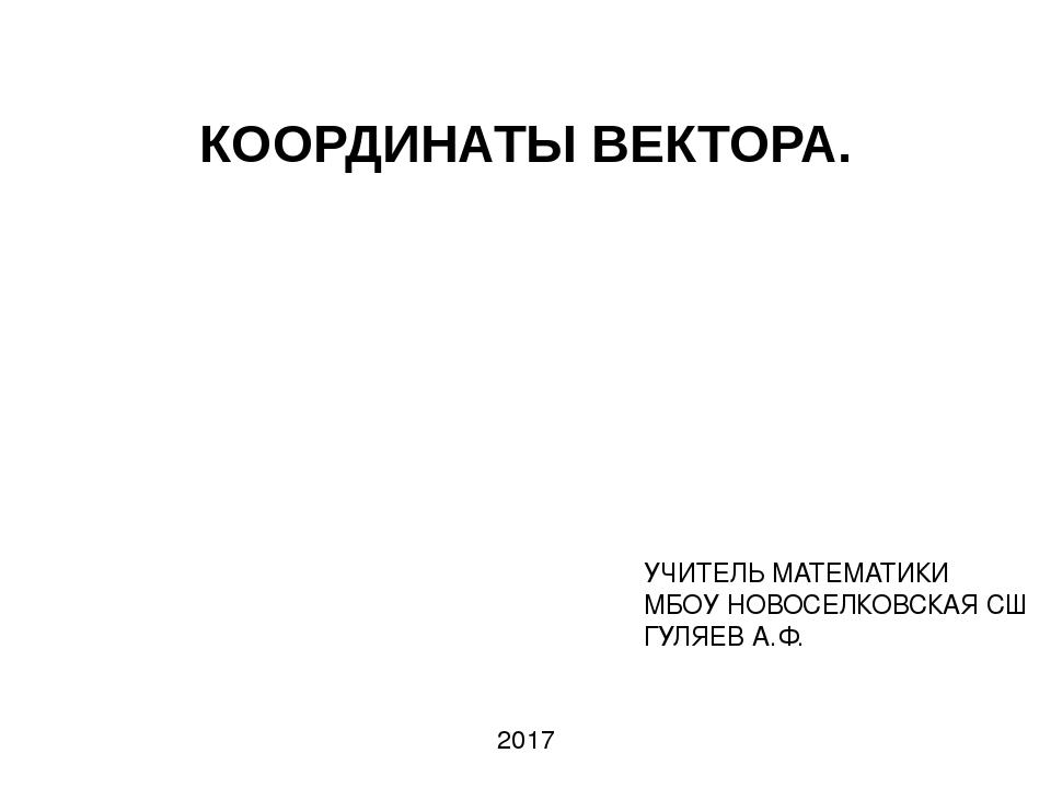 КООРДИНАТЫ ВЕКТОРА. УЧИТЕЛЬ МАТЕМАТИКИ МБОУ НОВОСЕЛКОВСКАЯ СШ ГУЛЯЕВ А.Ф. 2017