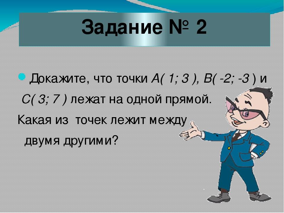 Задание № 2 Докажите, что точки А( 1; 3 ), В( -2; -3 ) и С( 3; 7 ) лежат на о...