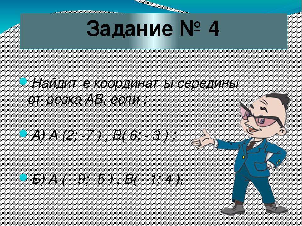 Задание № 4 Найдите координаты середины отрезка АВ, если : А) А (2; -7 ) , В(...