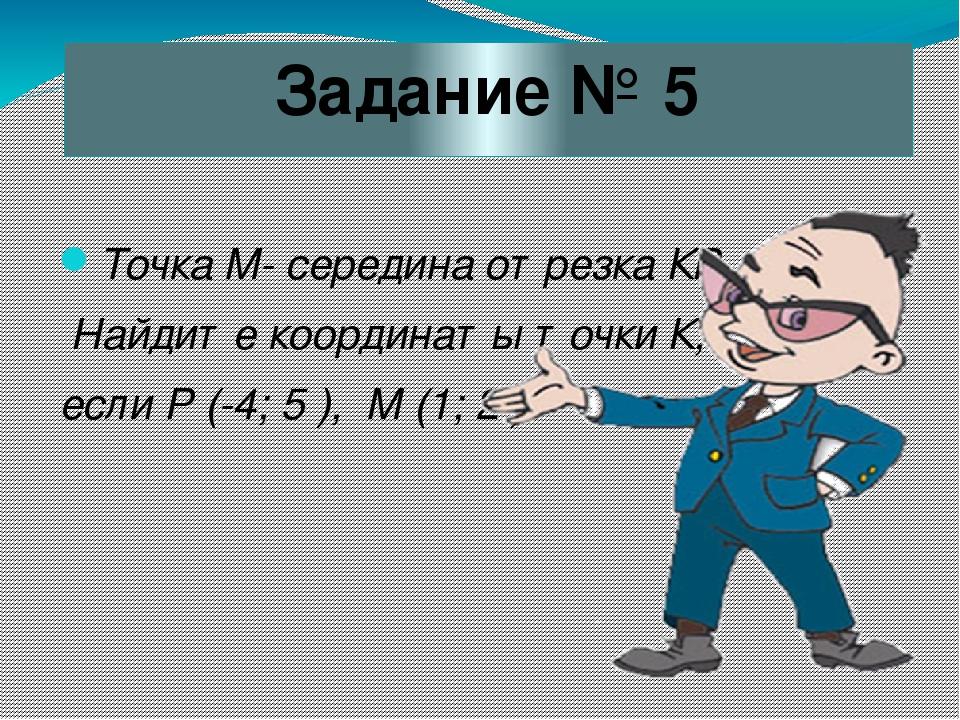 Задание № 5 Точка М- середина отрезка КР. Найдите координаты точки К, если Р...