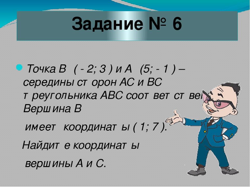 Задание № 6 Точка В₁ ( - 2; 3 ) и А₁ (5; - 1 ) – середины сторон АС и ВС треу...