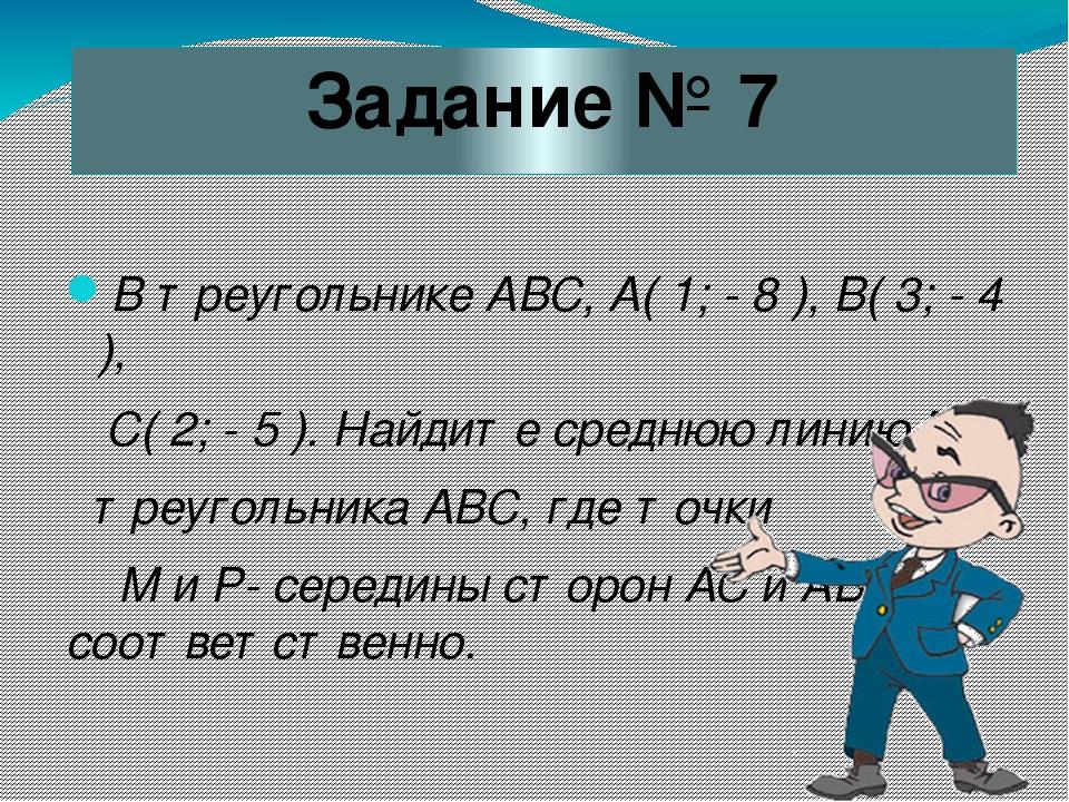 Задание № 7 В треугольнике АВС, А( 1; - 8 ), В( 3; - 4 ), С( 2; - 5 ). Найдит...