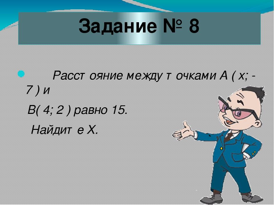 Задание № 8 Расстояние между точками А ( х; - 7 ) и В( 4; 2 ) равно 15. Найди...