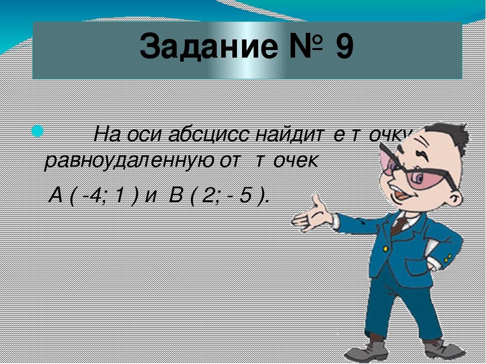 Задание № 9 На оси абсцисс найдите точку, равноудаленную от точек А ( -4; 1 )...