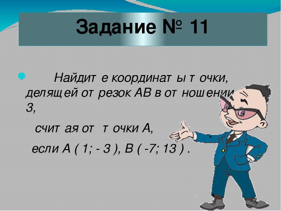 Задание № 11 Найдите координаты точки, делящей отрезок АВ в отношении 1 : 3,...