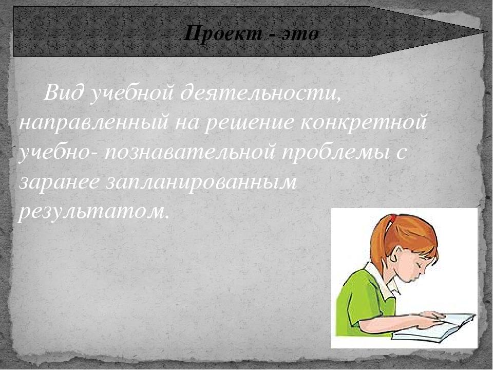Проект - это Вид учебной деятельности, направленный на решение конкретной уче...