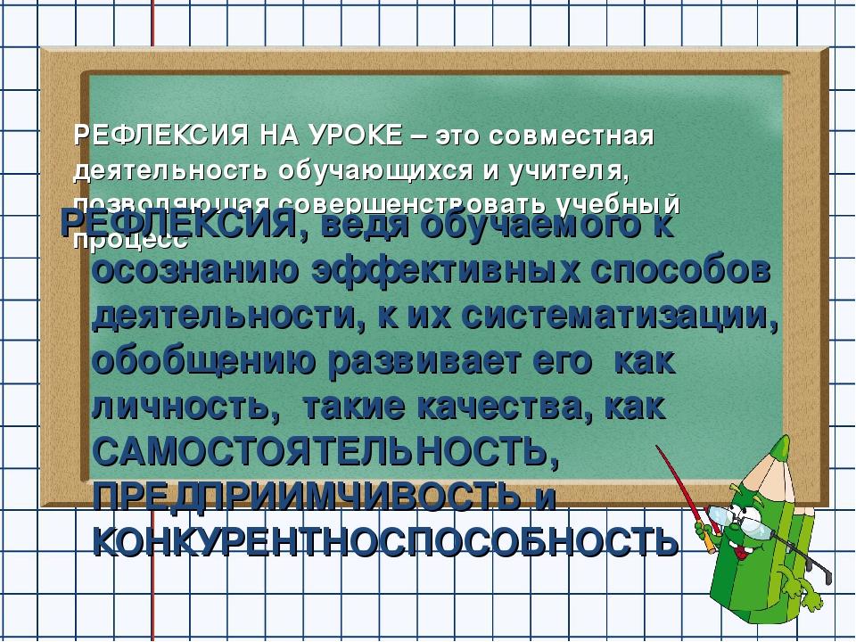 РЕФЛЕКСИЯ НА УРОКЕ – это совместная деятельность обучающихся и учителя, позво...