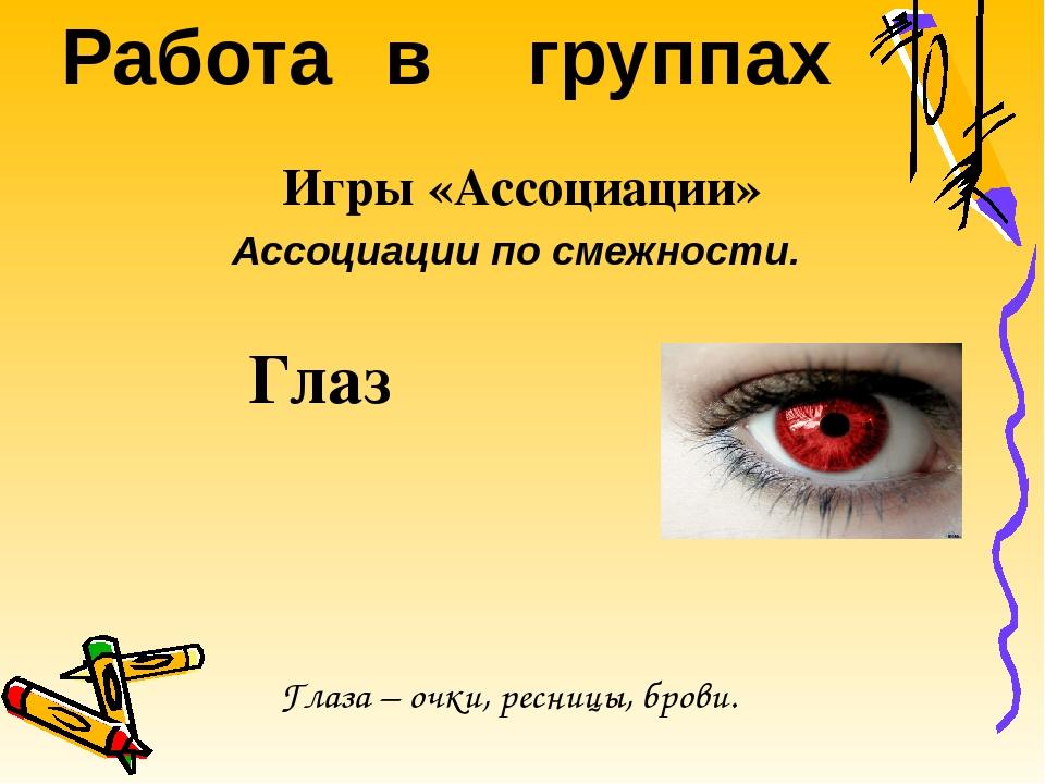 Игры «Ассоциации» Ассоциации по смежности. Глаз Работа в группах Глаза – очки...