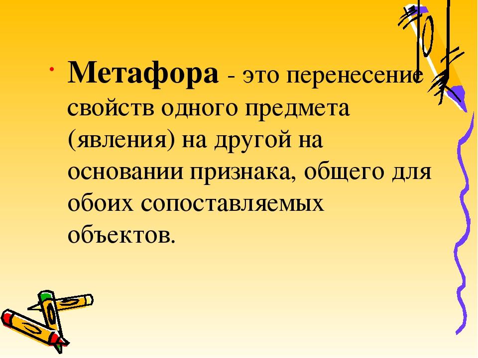Метафора - это перенесение свойств одного предмета (явления) на другой на осн...