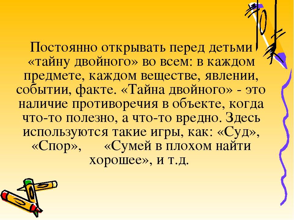 Постоянно открывать перед детьми «тайну двойного» во всем: в каждом предмете,...