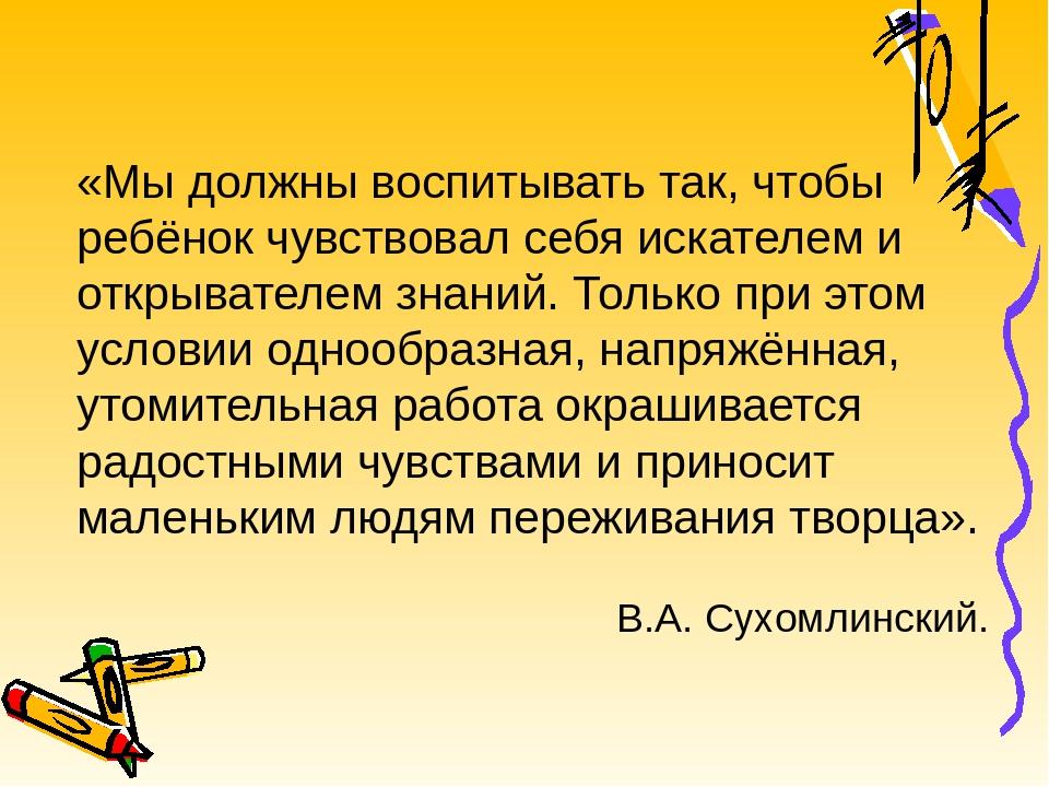 «Мы должны воспитывать так, чтобы ребёнок чувствовал себя искателем и открыва...