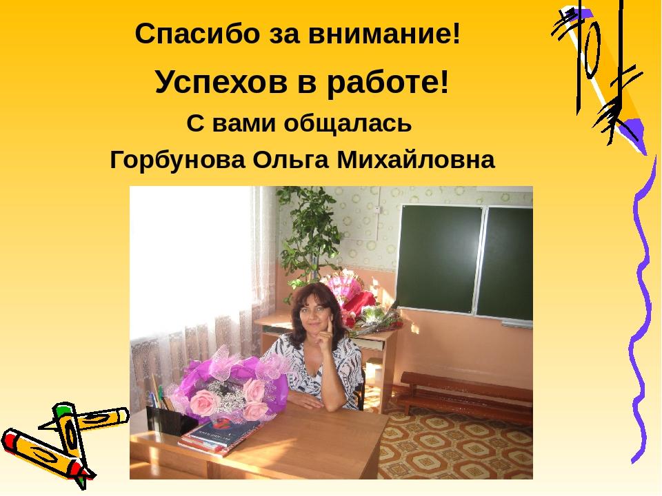 Спасибо за внимание! Успехов в работе! С вами общалась Горбунова Ольга Михайл...