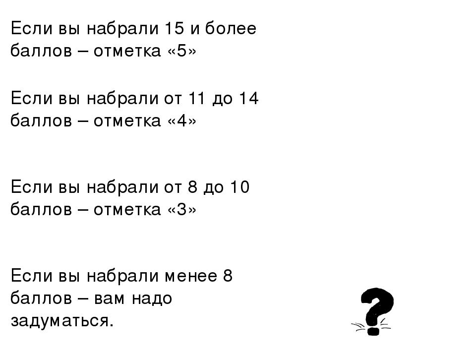 Если вы набрали 15 и более баллов – отметка «5» Если вы набрали от 11 до 14 б...