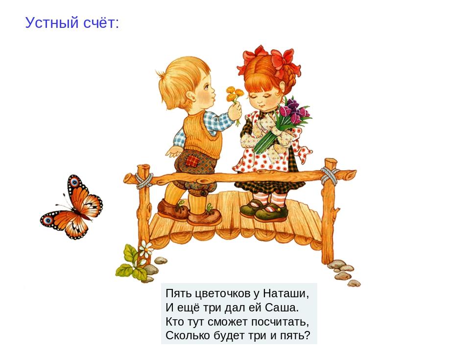 Устный счёт: Пять цветочков у Наташи, И ещё три дал ей Саша. Кто тут сможет...
