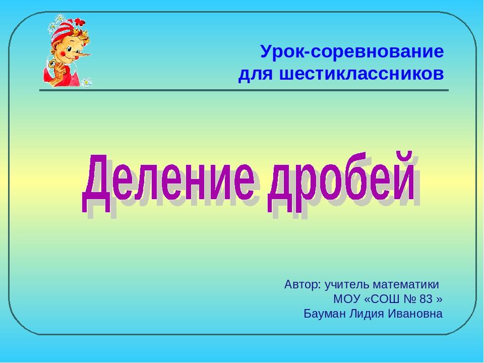 Урок-соревнование для шестиклассников Автор: учитель математики МОУ «СОШ № 83...