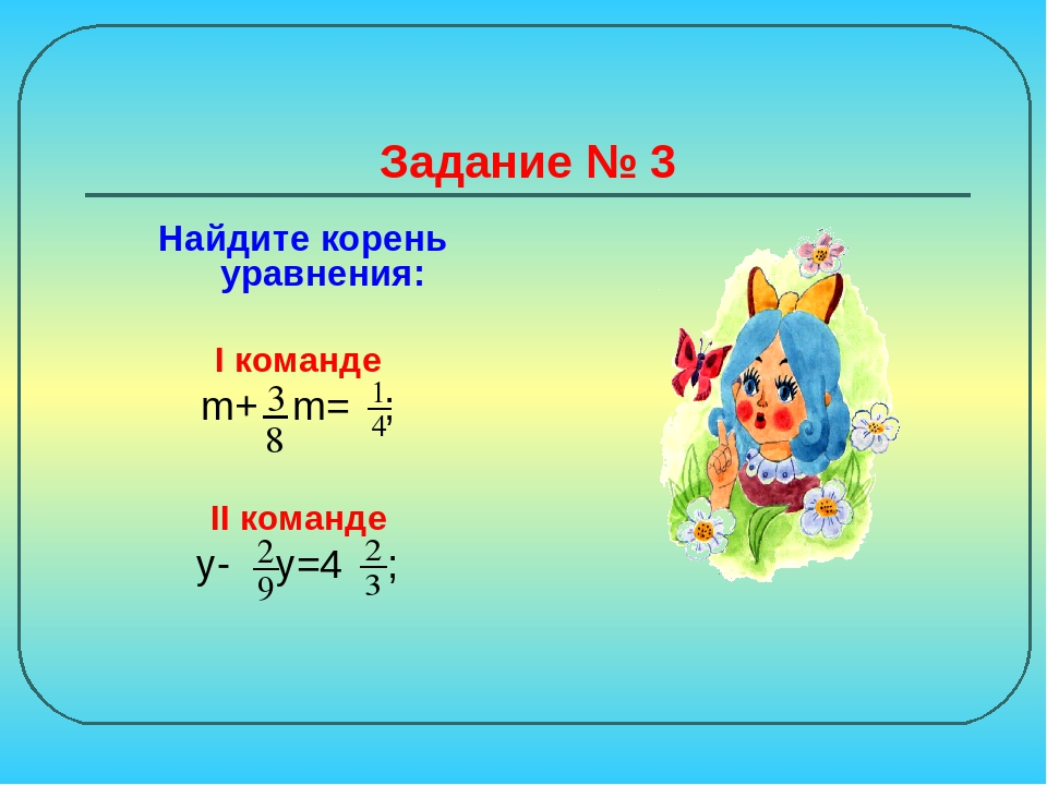 Задание № 3 Найдите корень уравнения: I команде m+ m= ; II команде y- y=4 ;