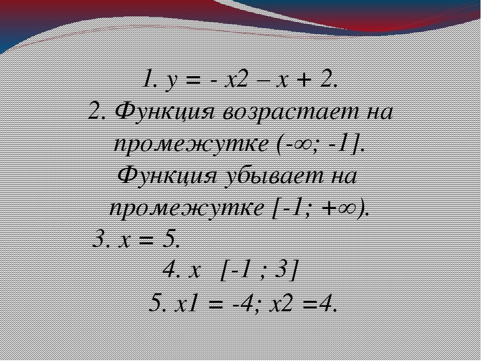 1. у = - х2 – х + 2. 2. Функция возрастает на промежутке (-∞; -1]. Функция уб...