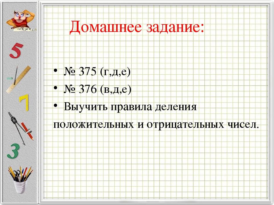 Домашнее задание: № 375 (г,д,е) № 376 (в,д,е) Выучить правила деления положит...