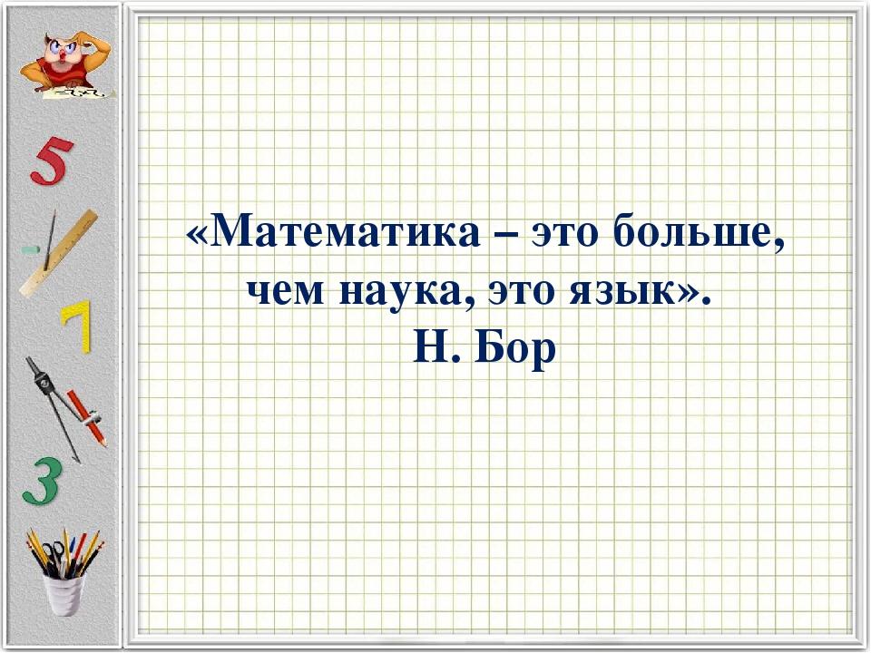 «Математика – это больше, чем наука, это язык». Н. Бор