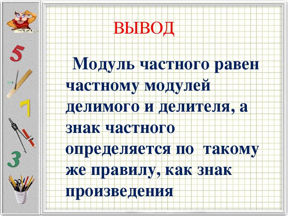ВЫВОД Модуль частного равен частному модулей делимого и делителя, а знак част...
