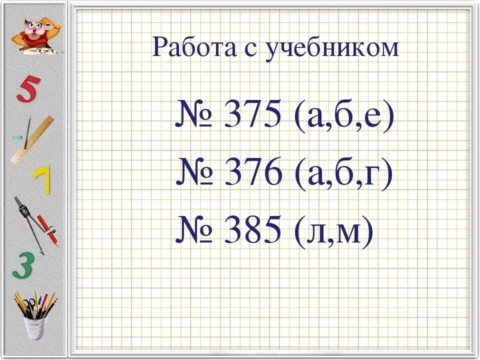 Работа с учебником № 375 (а,б,е) № 376 (а,б,г) № 385 (л,м)