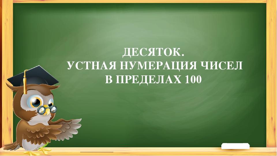 ДЕСЯТОК. УСТНАЯ НУМЕРАЦИЯ ЧИСЕЛ В ПРЕДЕЛАХ 100