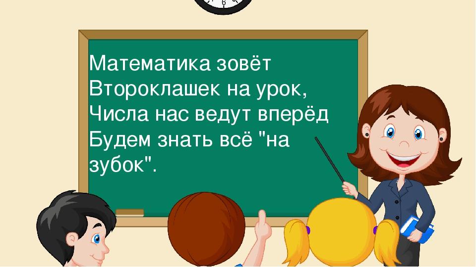 Математика зовёт Второклашек на урок, Числа нас ведут вперёд Будем знать всё...