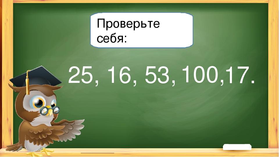 Проверьте себя: 16, 25, 53, 100, 17.
